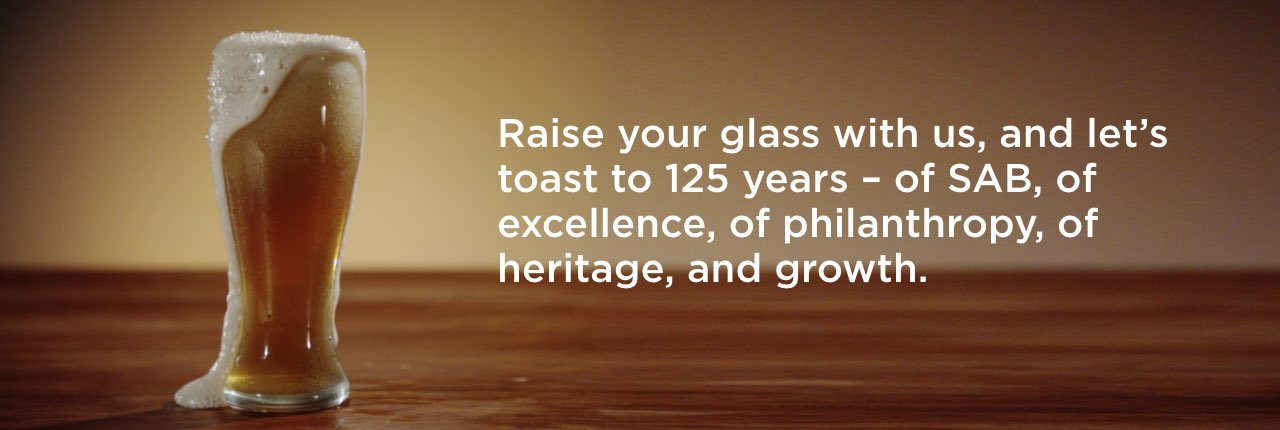 Raise your glass with us, and let's toast to 125 years – of SAB, of excellence, of philanthropy, of heritage, and growth.